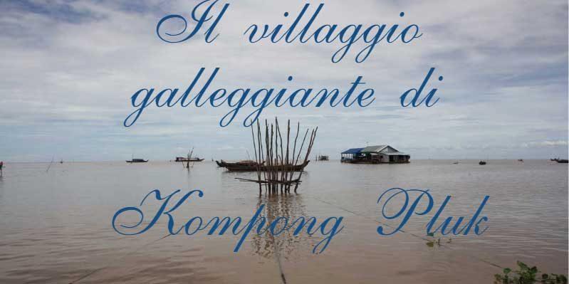 Il villaggio galleggiante di Kompong Pluk