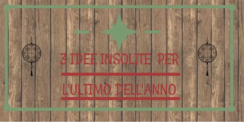 3 IDEE INSOLITE PER L'ULTIMO DELL'ANNO