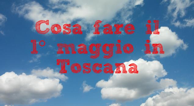 Cosa fare il 1° maggio in Toscana